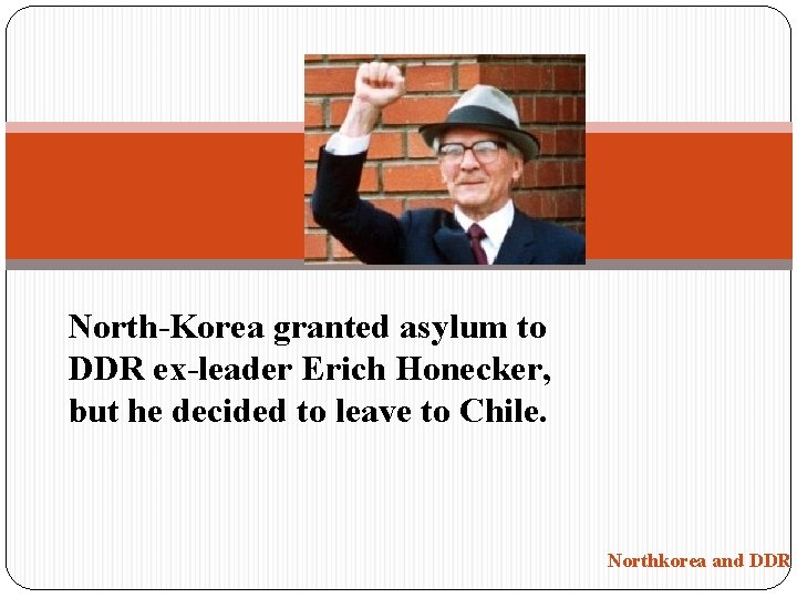 North-Korea granted asylum to DDR ex-leader Erich Honecker, but he decided to leave to
