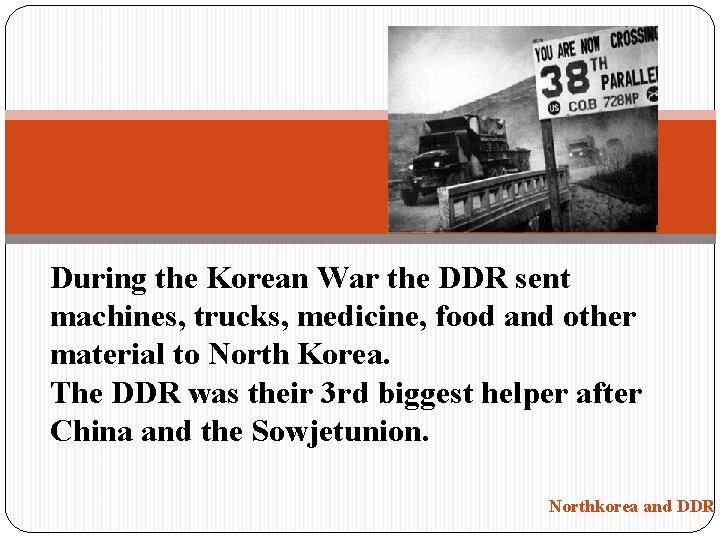 During the Korean War the DDR sent machines, trucks, medicine, food and other material