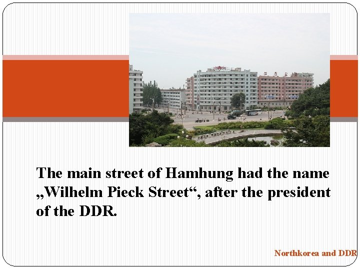"The main street of Hamhung had the name ""Wilhelm Pieck Street"", after the president"