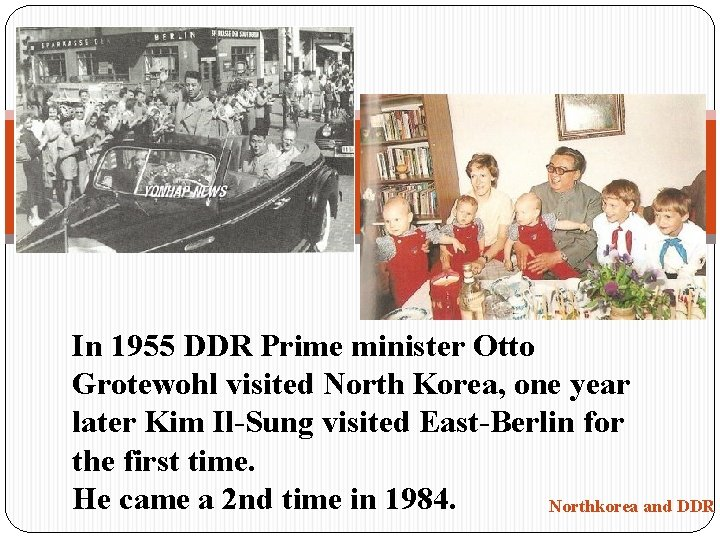 In 1955 DDR Prime minister Otto Grotewohl visited North Korea, one year later Kim