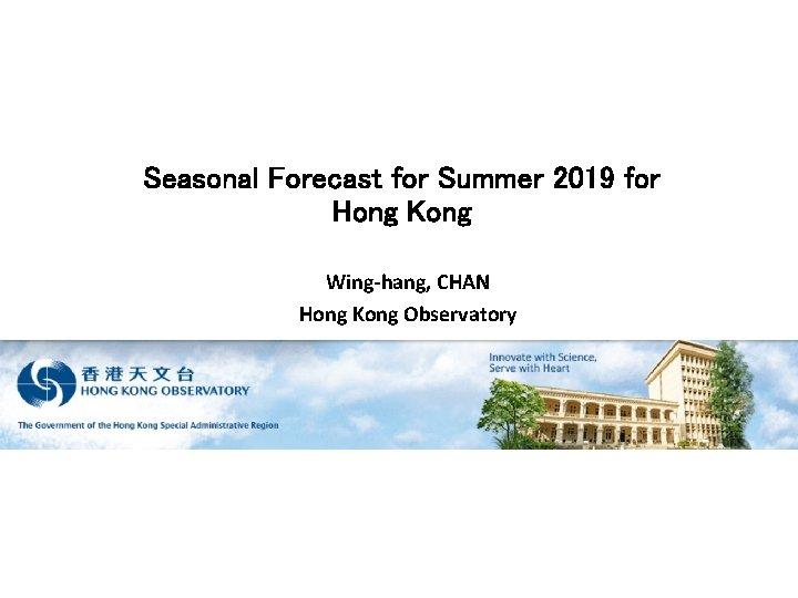 Seasonal Forecast for Summer 2019 for Hong Kong Wing-hang, CHAN Hong Kong Observatory