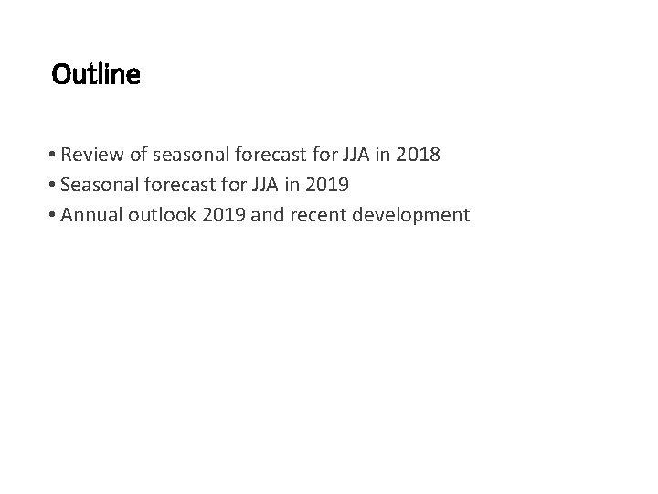 Outline • Review of seasonal forecast for JJA in 2018 • Seasonal forecast for