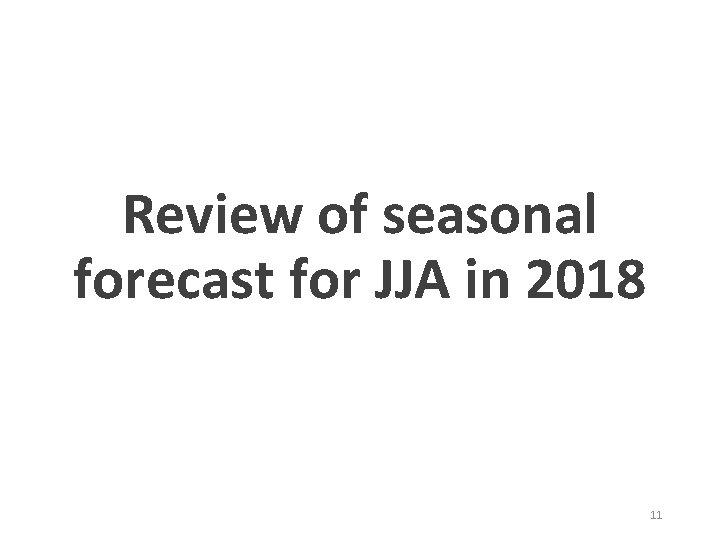 Review of seasonal forecast for JJA in 2018 11