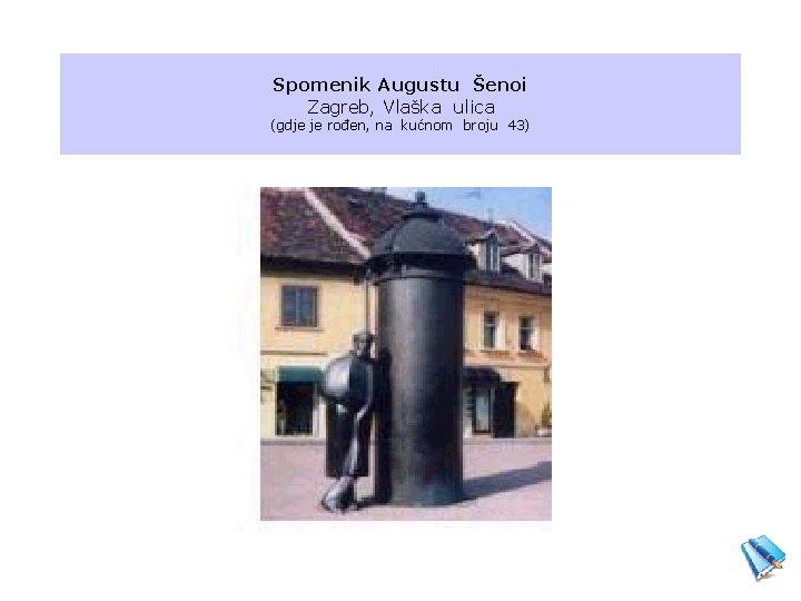 Spomenik Augustu Šenoi Zagreb, Vlaška ulica (gdje je rođen, na kućnom broju 43)