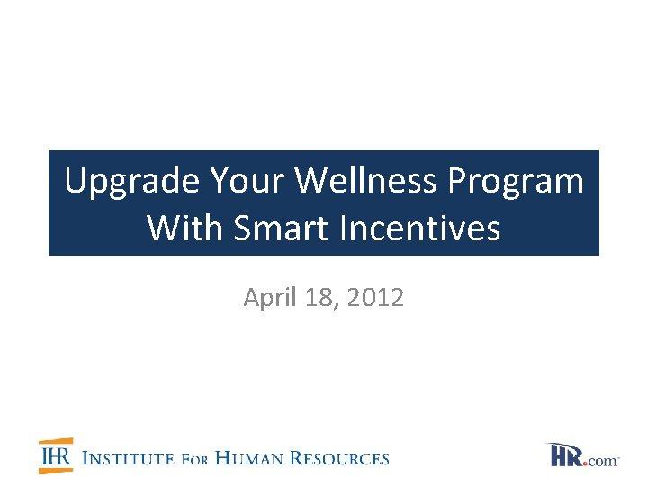 Upgrade Your Wellness Program With Smart Incentives April 18, 2012