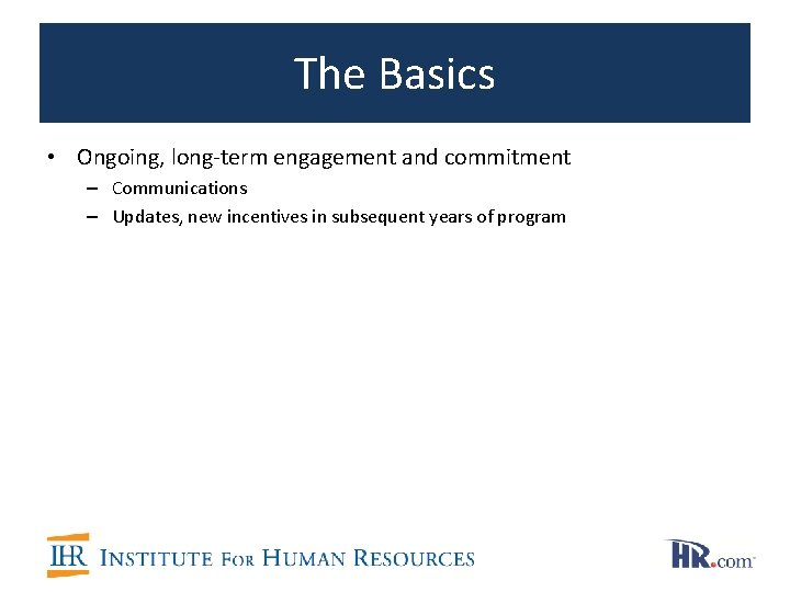 The Basics • Ongoing, long-term engagement and commitment – Communications – Updates, new incentives