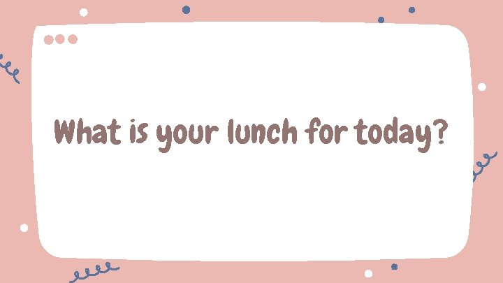 What is your lunch for today?