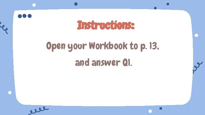 Instructions: Open your Workbook to p. 13, and answer Q 1.