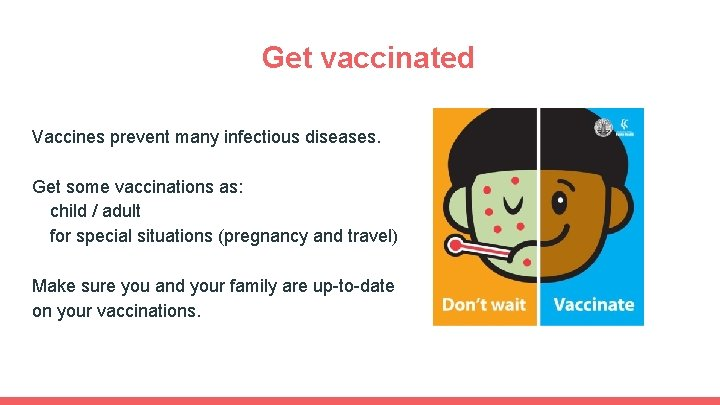 Get vaccinated Vaccines prevent many infectious diseases. Get some vaccinations as: child / adult