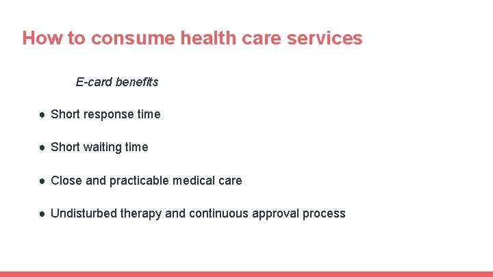 How to consume health care services E-card benefits ● Short response time ● Short