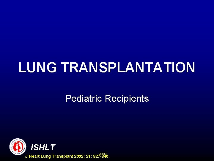 LUNG TRANSPLANTATION Pediatric Recipients ISHLT 2002 J Heart Lung Transplant 2002; 21: 827 -840.