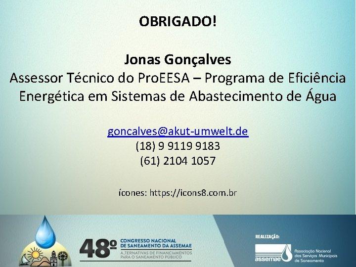 OBRIGADO! Jonas Gonçalves Assessor Técnico do Pro. EESA – Programa de Eficiência Energética em