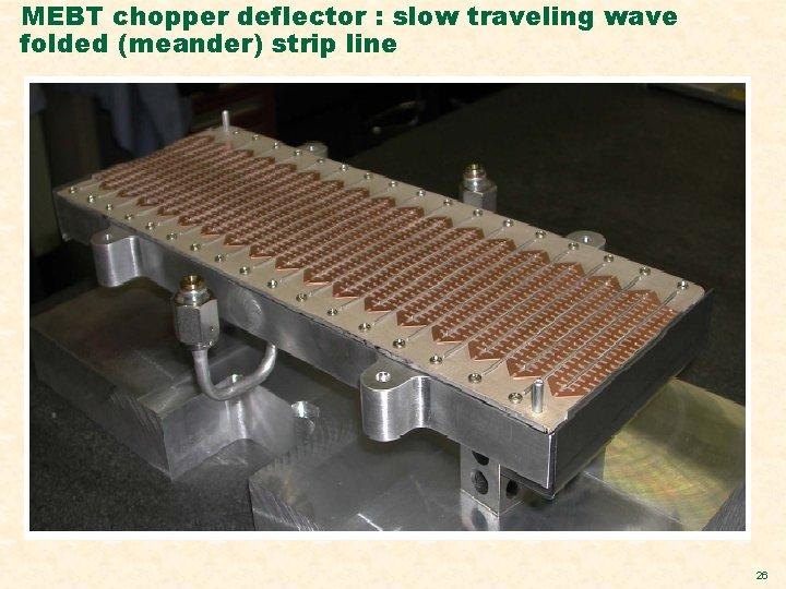 MEBT chopper deflector : slow traveling wave folded (meander) strip line 26