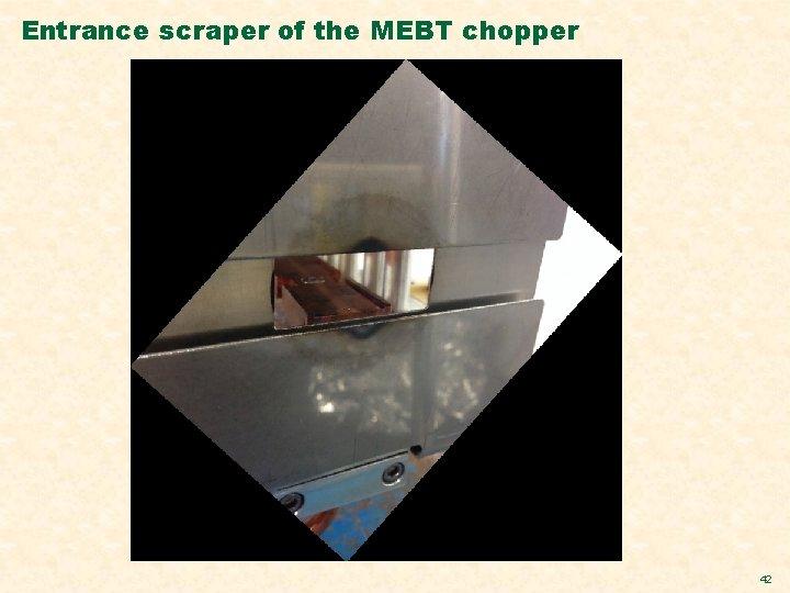 Entrance scraper of the MEBT chopper 42