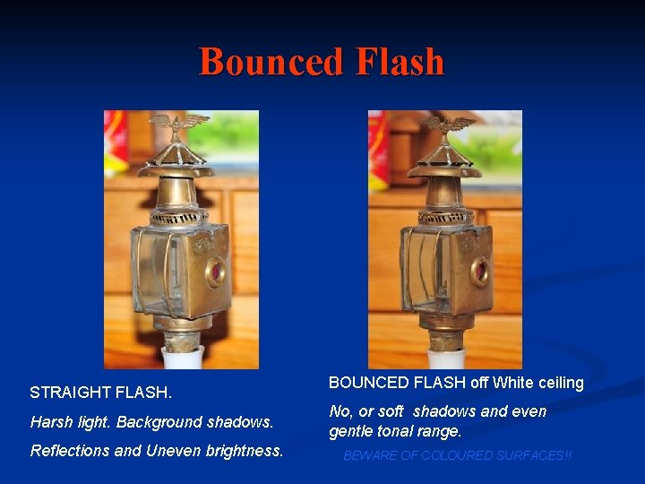 Bounced Flash STRAIGHT FLASH. Harsh light. Background shadows. Reflections and Uneven brightness. BOUNCED FLASH