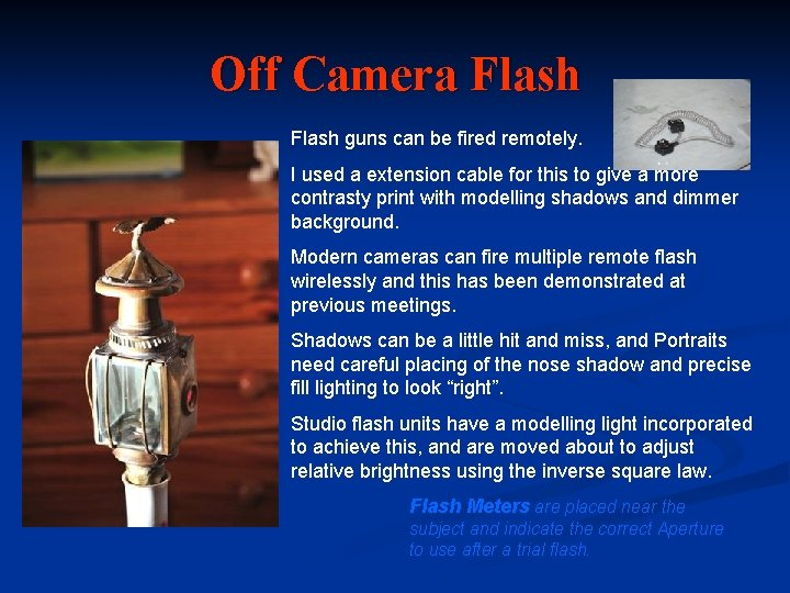 Off Camera Flash guns can be fired remotely. I used a extension cable for