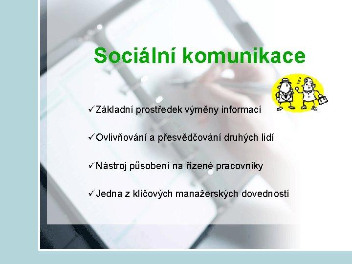 Sociální komunikace üZákladní prostředek výměny informací üOvlivňování a přesvědčování druhých lidí üNástroj působení na
