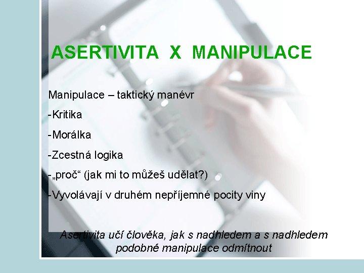 """ASERTIVITA X MANIPULACE Manipulace – taktický manévr -Kritika -Morálka -Zcestná logika -""""proč"""" (jak mi"""