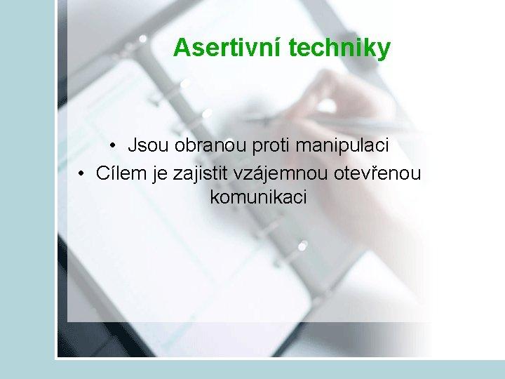 Asertivní techniky • Jsou obranou proti manipulaci • Cílem je zajistit vzájemnou otevřenou komunikaci