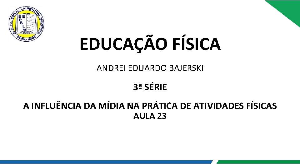 EDUCAÇÃO FÍSICA ANDREI EDUARDO BAJERSKI 3ª SÉRIE A INFLUÊNCIA DA MÍDIA NA PRÁTICA DE