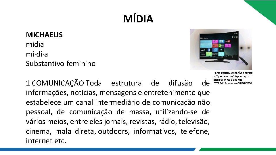 MÍDIA MICHAELIS mídia mí·di·a Substantivo feminino 1 COMUNICAÇÃO Toda estrutura de difusão de informações,