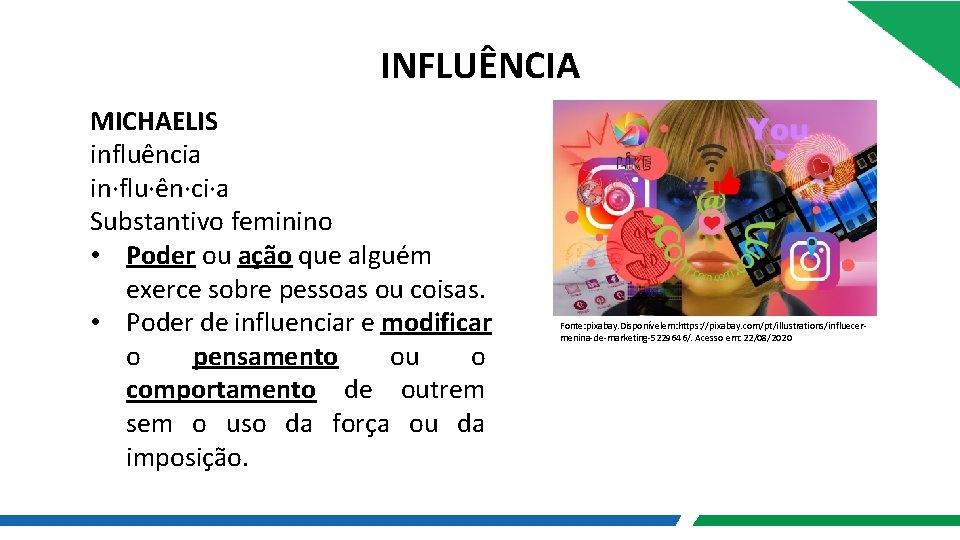 INFLUÊNCIA MICHAELIS influência in·flu·ên·ci·a Substantivo feminino • Poder ou ação que alguém exerce sobre