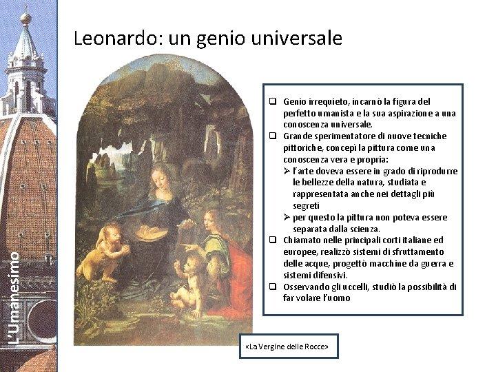 L'Umanesimo Leonardo: un genio universale q Genio irrequieto, incarnò la figura del perfetto umanista