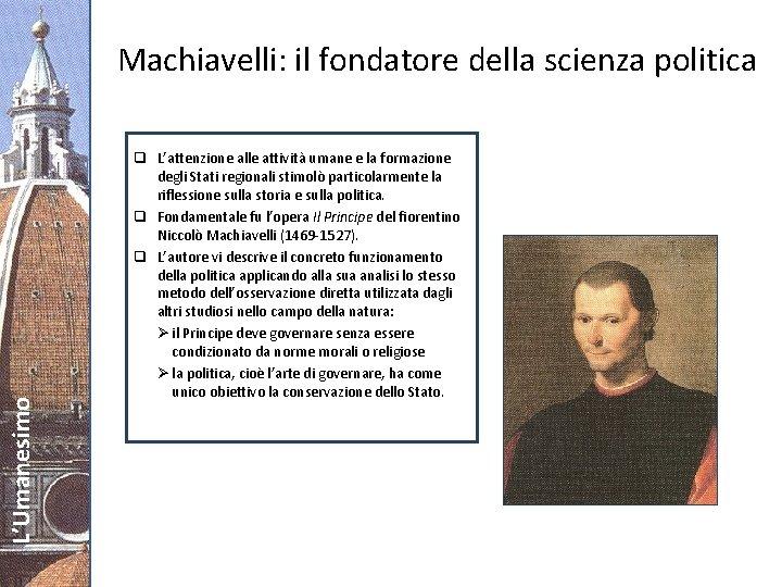 L'Umanesimo Machiavelli: il fondatore della scienza politica q L'attenzione alle attività umane e la