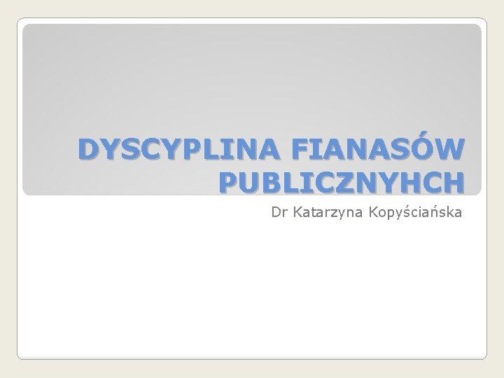 DYSCYPLINA FIANASÓW PUBLICZNYHCH Dr Katarzyna Kopyściańska