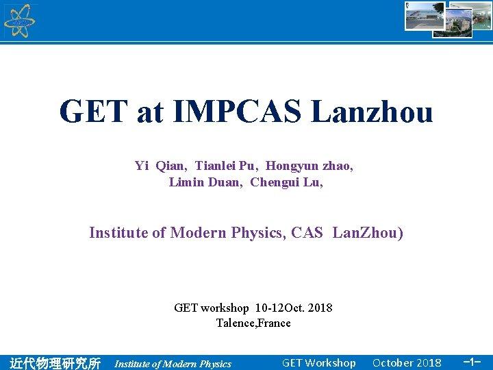 GET at IMPCAS Lanzhou Yi Qian, Tianlei Pu, Hongyun zhao, Limin Duan, Chengui Lu,