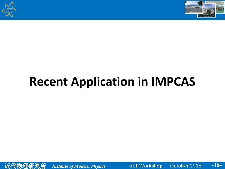 Recent Application in IMPCAS 近代物理研究所 Institute of Modern Physics GET Workshop October 2018 -10