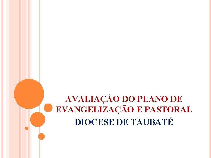 AVALIAÇÃO DO PLANO DE EVANGELIZAÇÃO E PASTORAL DIOCESE DE TAUBATÉ