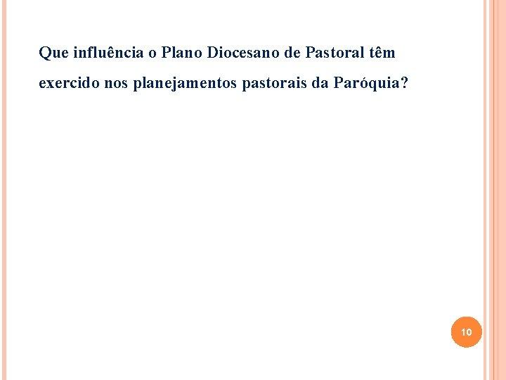 Que influência o Plano Diocesano de Pastoral têm exercido nos planejamentos pastorais da Paróquia?
