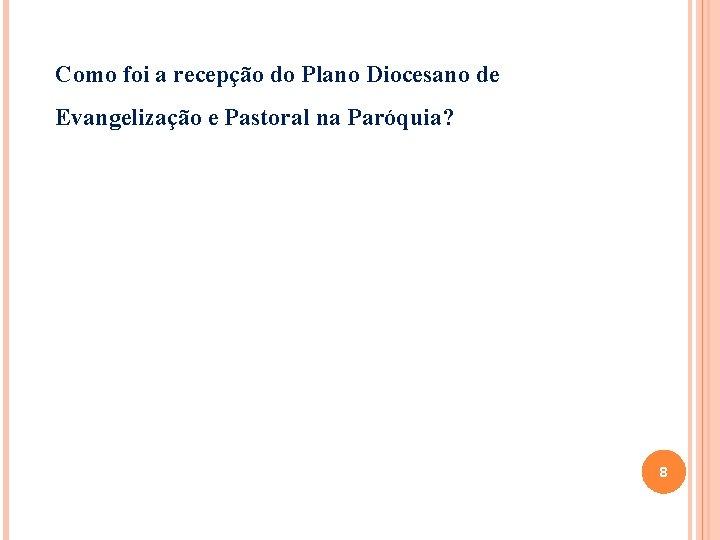 Como foi a recepção do Plano Diocesano de Evangelização e Pastoral na Paróquia? 8