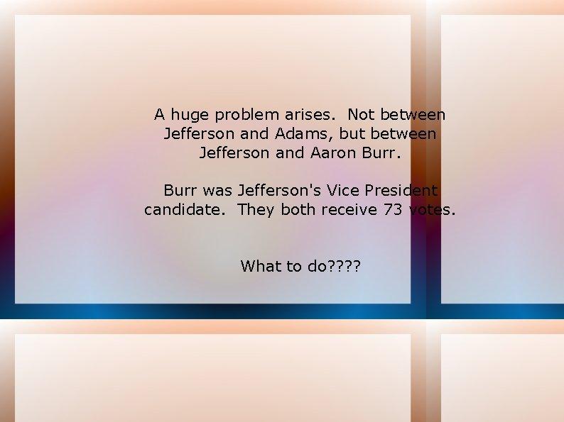 A huge problem arises. Not between Jefferson and Adams, but between Jefferson and Aaron