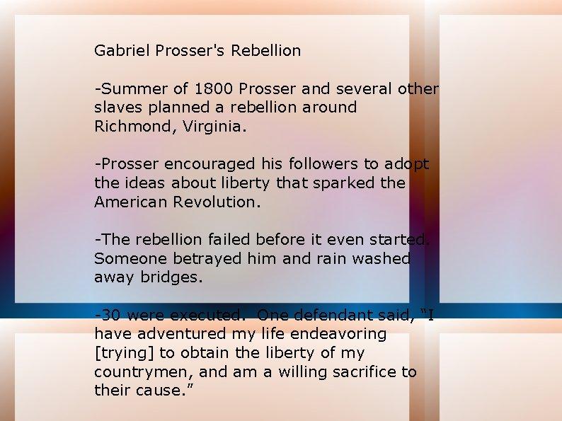 Gabriel Prosser's Rebellion -Summer of 1800 Prosser and several other slaves planned a rebellion