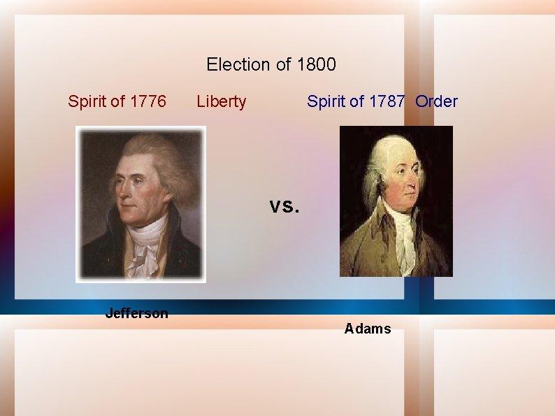 Election of 1800 Spirit of 1776 Liberty Spirit of 1787 Order vs. Jefferson Adams