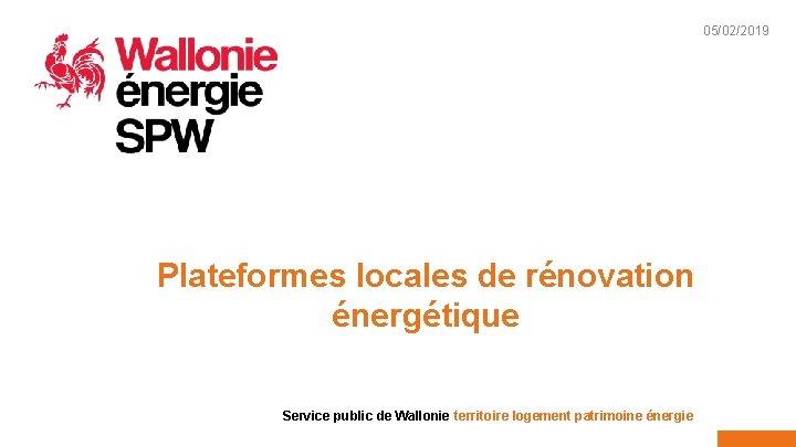 05/02/2019 1 Plateformes locales de rénovation énergétique Service public de Wallonie territoire logement patrimoine