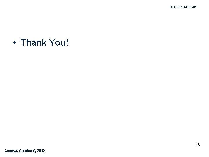 GSC 16 bis-IPR-05 • Thank You! 18 Geneva, October 9, 2012