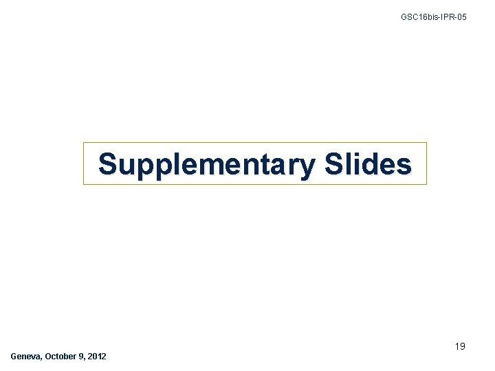 GSC 16 bis-IPR-05 Supplementary Slides 19 Geneva, October 9, 2012