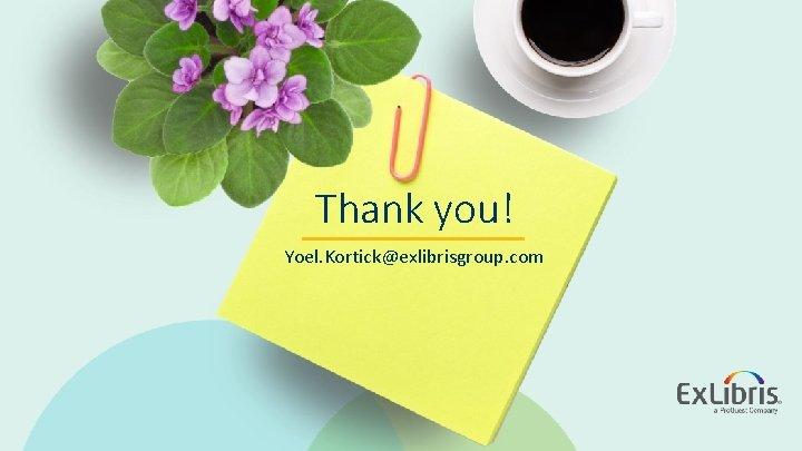 Thank you! Yoel. Kortick@exlibrisgroup. com © 2019 Ex Libris   Confidential & Proprietary