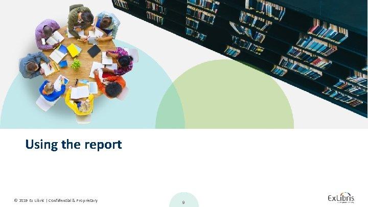Using the report © 2019 Ex Libris   Confidential & Proprietary 9