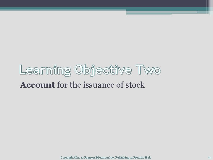 Learning Objective Two Account for the issuance of stock Copyright © 2012 Pearson Education