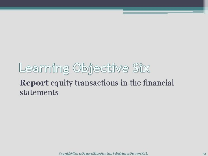Learning Objective Six Report equity transactions in the financial statements Copyright © 2012 Pearson