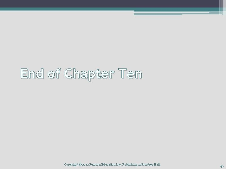 End of Chapter Ten Copyright © 2012 Pearson Education Inc. Publishing as Prentice Hall.