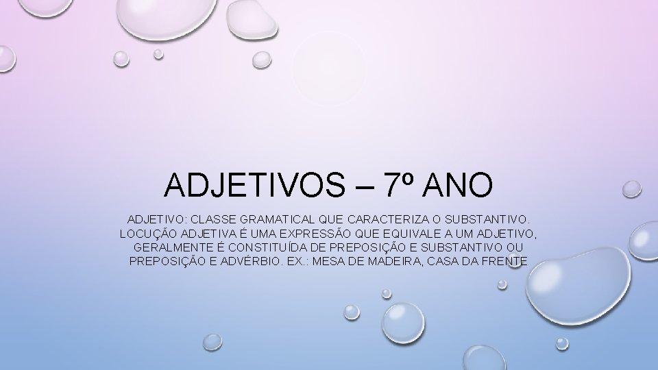 ADJETIVOS – 7º ANO ADJETIVO: CLASSE GRAMATICAL QUE CARACTERIZA O SUBSTANTIVO. LOCUÇÃO ADJETIVA É