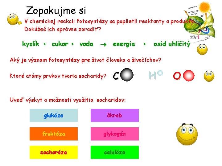 Zopakujme si V chemickej reakcii fotosyntézy sa poplietli reaktanty a produkty. Dokážeš ich správne