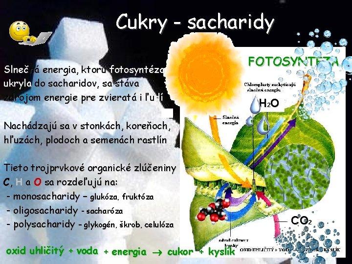 Cukry - sacharidy Slnečná energia, ktorú fotosyntéza ukryla do sacharidov, sa stáva zdrojom energie