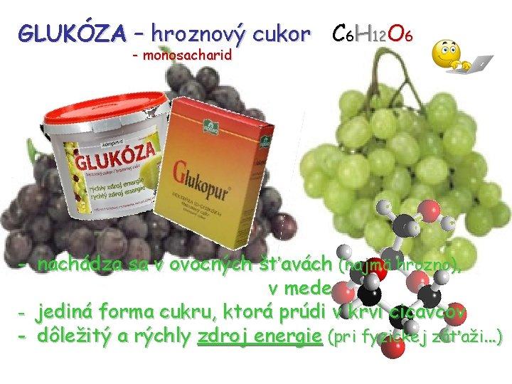 GLUKÓZA – hroznový cukor C 6 H 12 O 6 - monosacharid - nachádza