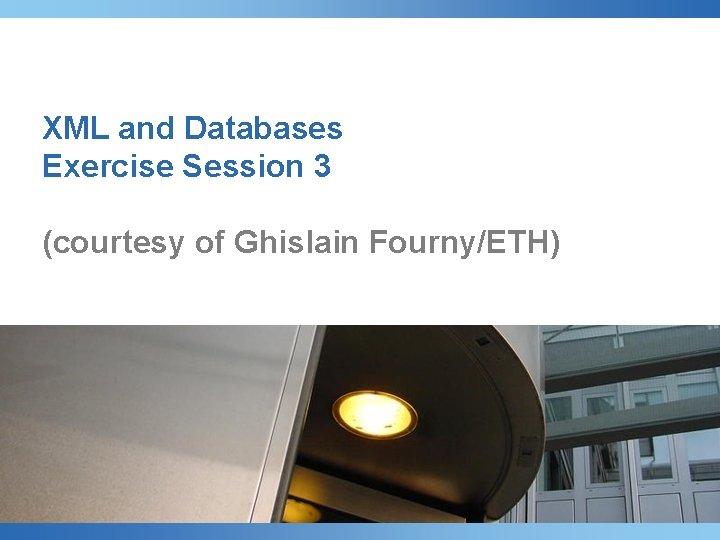 XML and Databases Exercise Session 3 (courtesy of Ghislain Fourny/ETH)